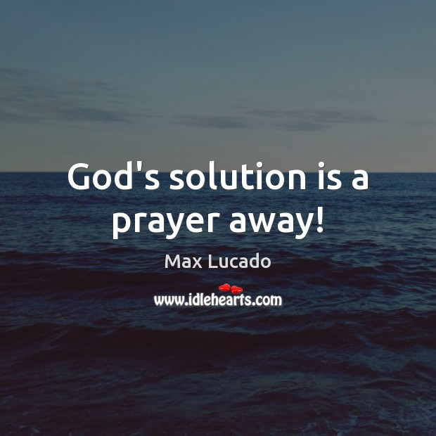 God's solution is a prayer away! Max Lucado Picture Quote