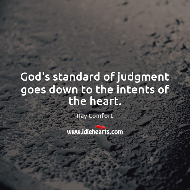 God's standard of judgment goes down to the intents of the heart. Ray Comfort Picture Quote