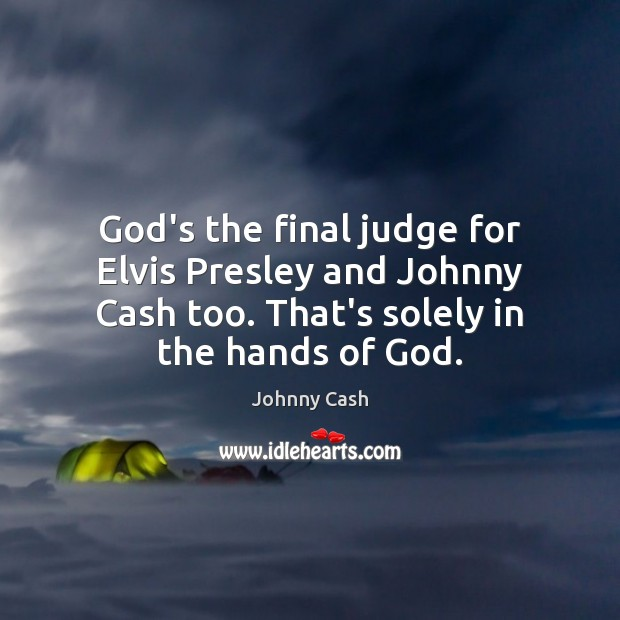 God's the final judge for Elvis Presley and Johnny Cash too. That's Image
