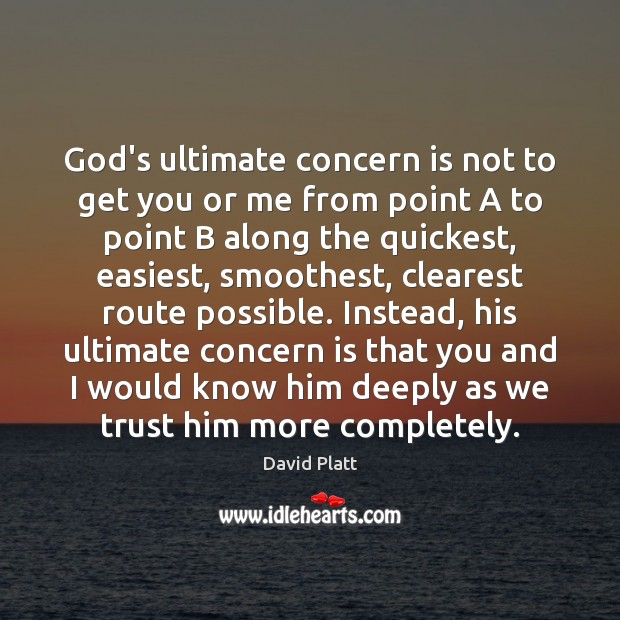 God's ultimate concern is not to get you or me from point David Platt Picture Quote