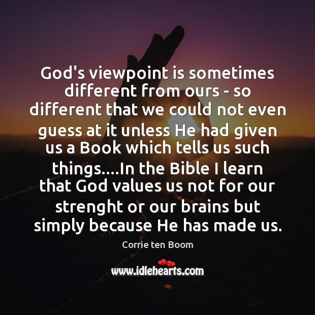 God's viewpoint is sometimes different from ours – so different that we Corrie ten Boom Picture Quote