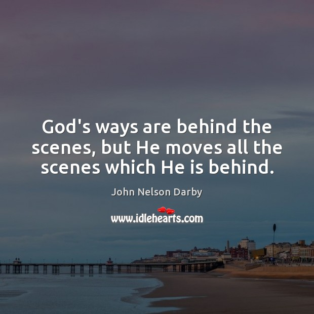 God's ways are behind the scenes, but He moves all the scenes which He is behind. Image