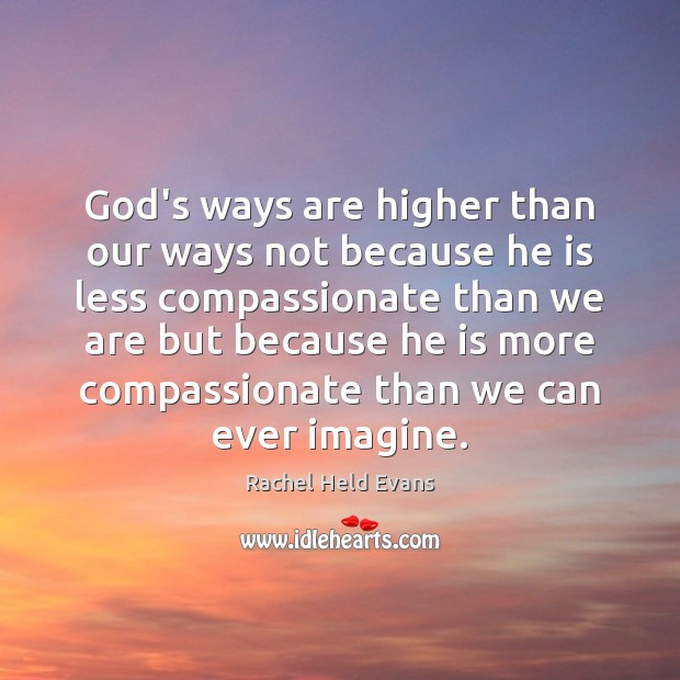 God's ways are higher than our ways not because he is less Rachel Held Evans Picture Quote
