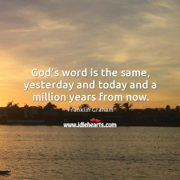 God's word is the same, yesterday and today and a million years from now. Franklin Graham Picture Quote