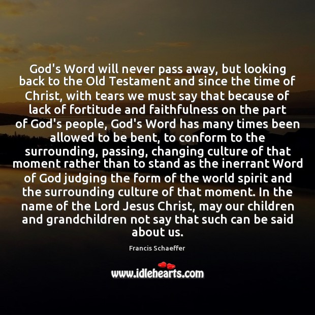 God's Word will never pass away, but looking back to the Old Francis Schaeffer Picture Quote
