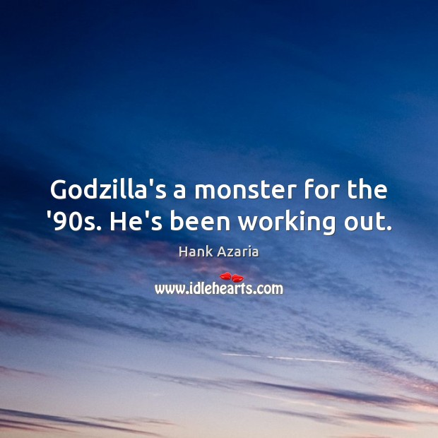 Godzilla's a monster for the '90s. He's been working out. Hank Azaria Picture Quote