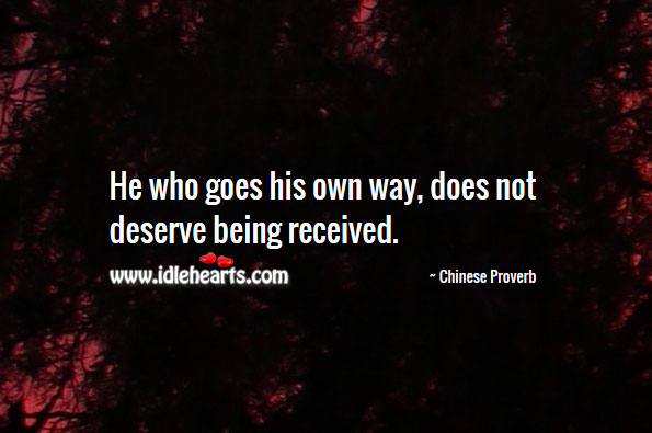 He Who Goes His Own Way, Does Not Deserve Being Received.