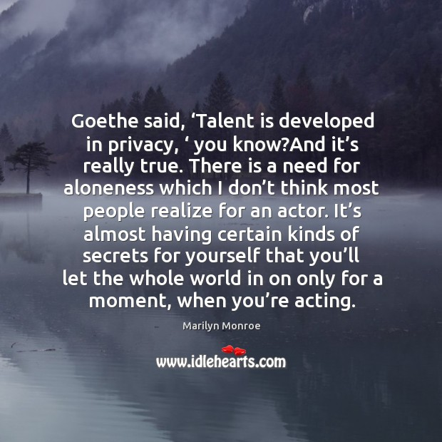 Goethe said, 'talent is developed in privacy, ' you know?and it's really true. Image