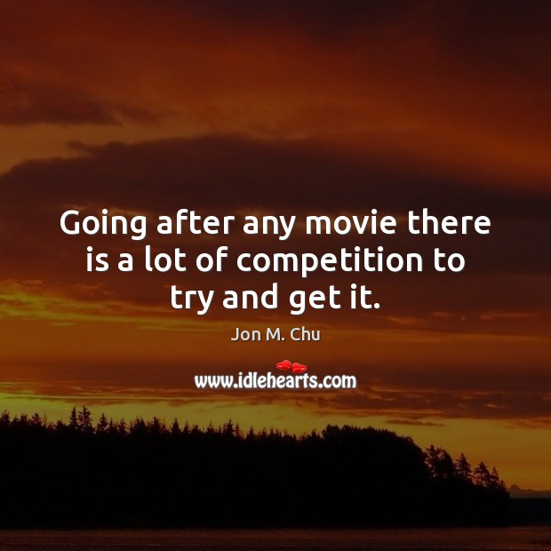 Going after any movie there is a lot of competition to try and get it. Image