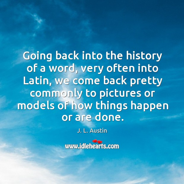Going back into the history of a word, very often into latin, we come back pretty commonly J. L. Austin Picture Quote