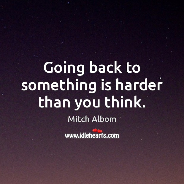 Going back to something is harder than you think. Mitch Albom Picture Quote