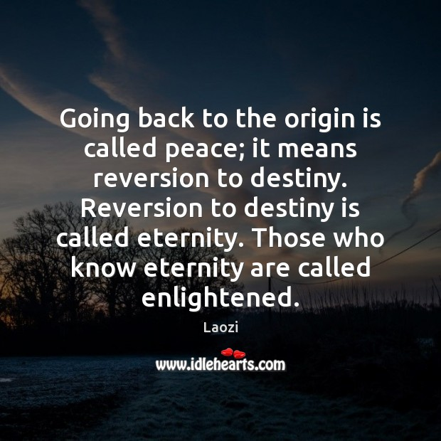 Going back to the origin is called peace; it means reversion to Image