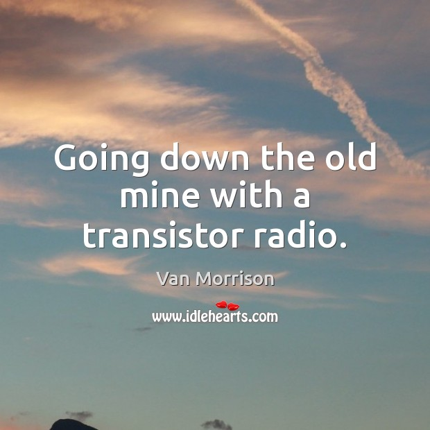 Going down the old mine with a transistor radio. Van Morrison Picture Quote