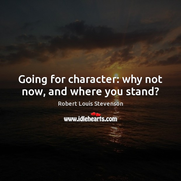 Going for character: why not now, and where you stand? Robert Louis Stevenson Picture Quote