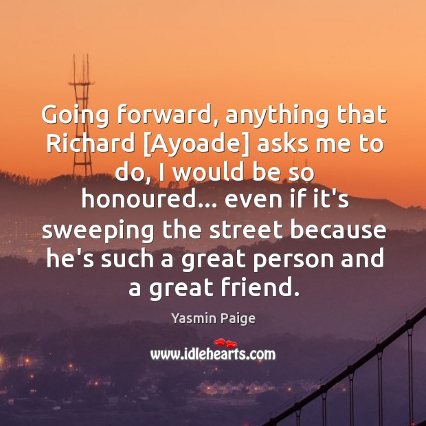Going forward, anything that Richard [Ayoade] asks me to do, I would Image