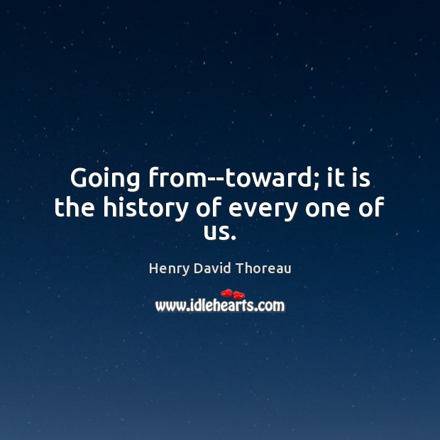Going from–toward; it is the history of every one of us. Henry David Thoreau Picture Quote