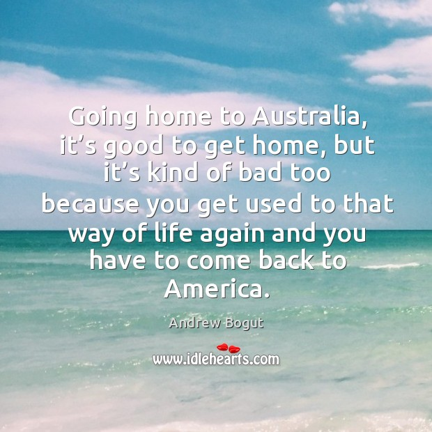 Going home to australia, it's good to get home, but it's kind of bad too because Image