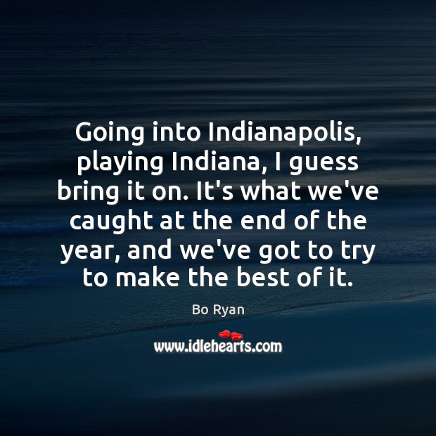 Going into Indianapolis, playing Indiana, I guess bring it on. It's what Bo Ryan Picture Quote