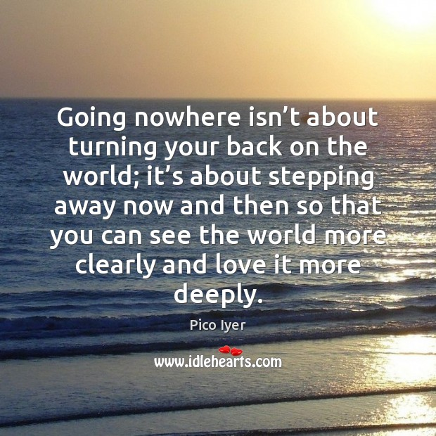 Going nowhere isn't about turning your back on the world; it' Pico Iyer Picture Quote