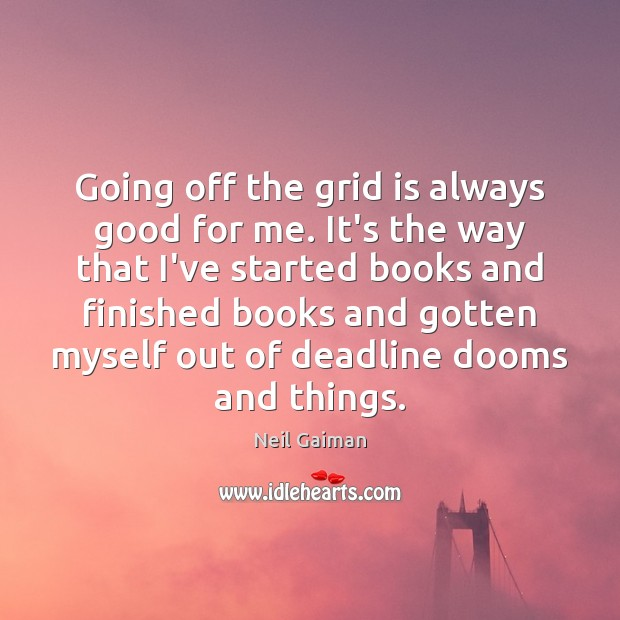 Going off the grid is always good for me. It's the way Image