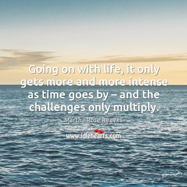 Going on with life, it only gets more and more intense as time goes by – and the challenges only multiply. Image