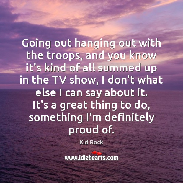 Going out hanging out with the troops, and you know it's kind Kid Rock Picture Quote