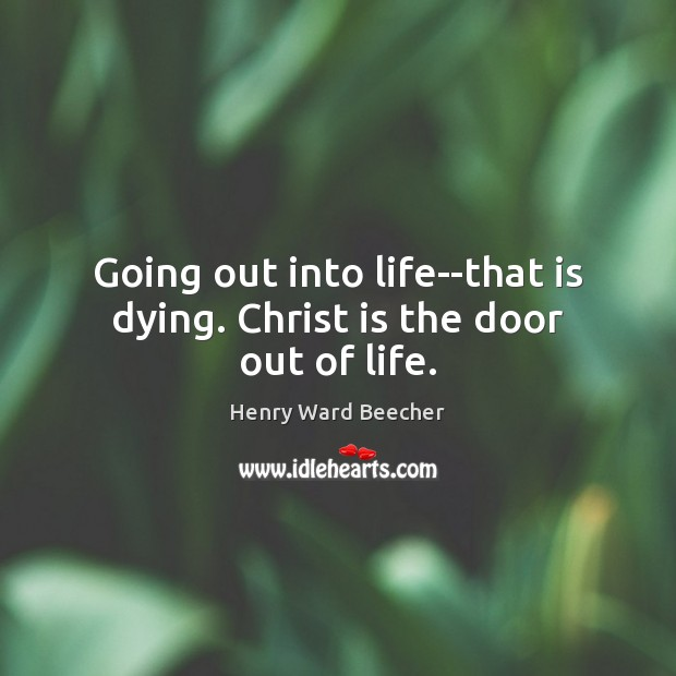 Image, Going out into life–that is dying. Christ is the door out of life.