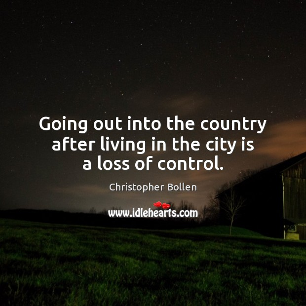Going out into the country after living in the city is a loss of control. Image