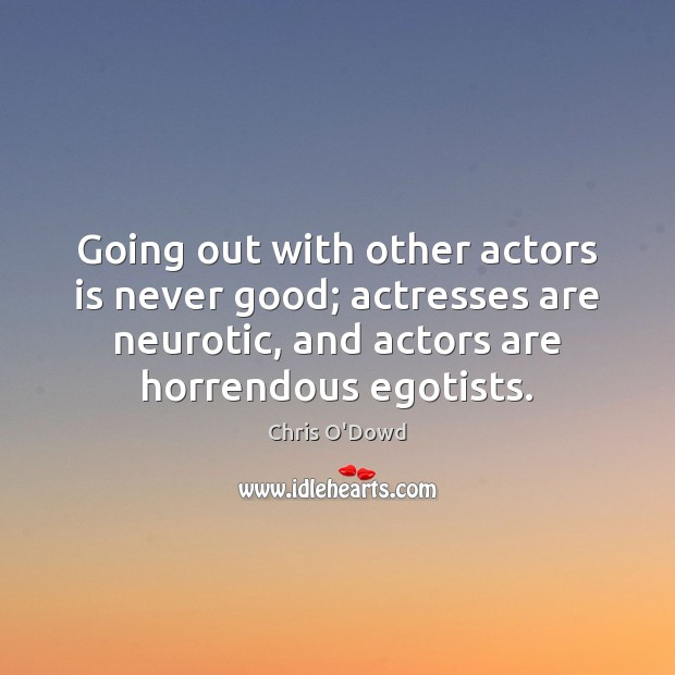 Going out with other actors is never good; actresses are neurotic, and Image