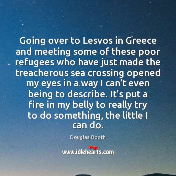 Going over to Lesvos in Greece and meeting some of these poor Douglas Booth Picture Quote