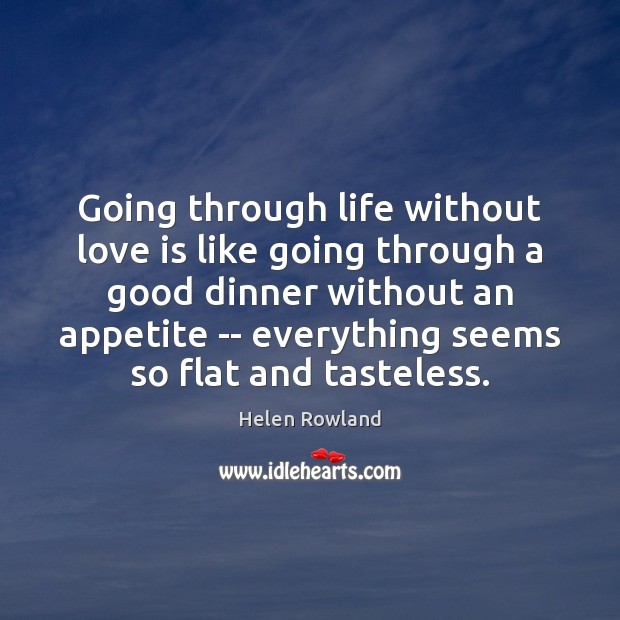 Helen Rowland Picture Quote image saying: Going through life without love is like going through a good dinner