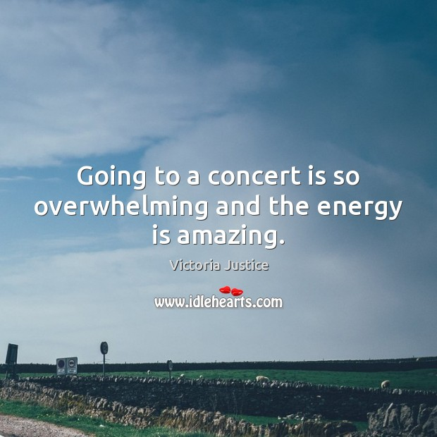 Going to a concert is so overwhelming and the energy is amazing. Victoria Justice Picture Quote