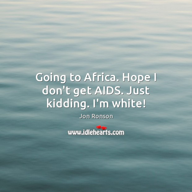 Going to Africa. Hope I don't get AIDS. Just kidding. I'm white! Jon Ronson Picture Quote