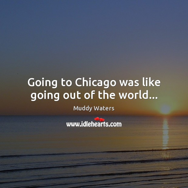Going to Chicago was like going out of the world… Muddy Waters Picture Quote