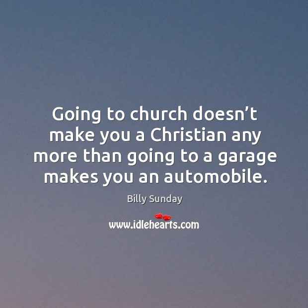 Going to church doesn't make you a christian any more than going to a garage makes you an automobile. Billy Sunday Picture Quote