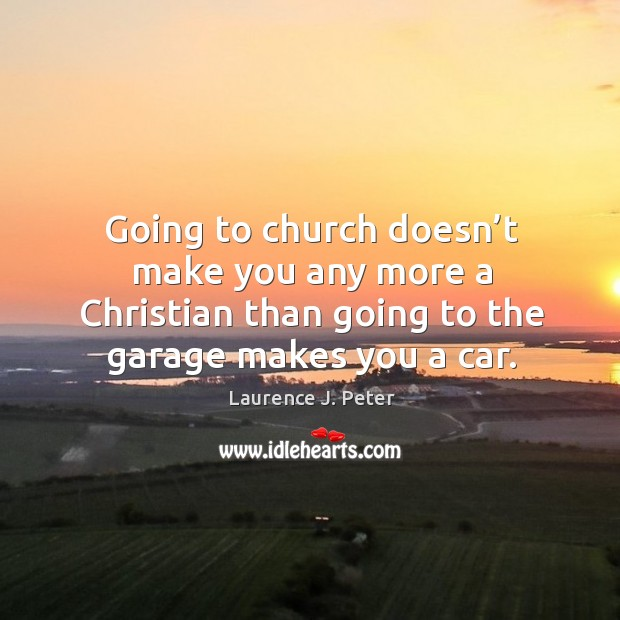 Image, Going to church doesn't make you any more a christian than going to the garage makes you a car.