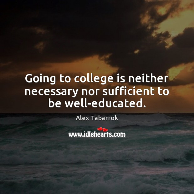 Going to college is neither necessary nor sufficient to be well-educated. College Quotes Image
