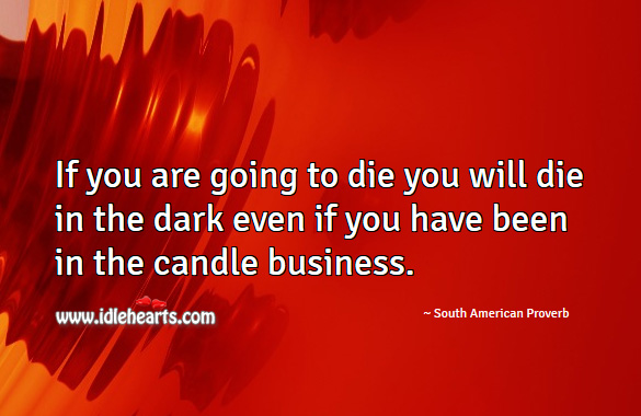 If you are going to die you will die in the dark even if you have been in the candle business. South American Proverbs Image