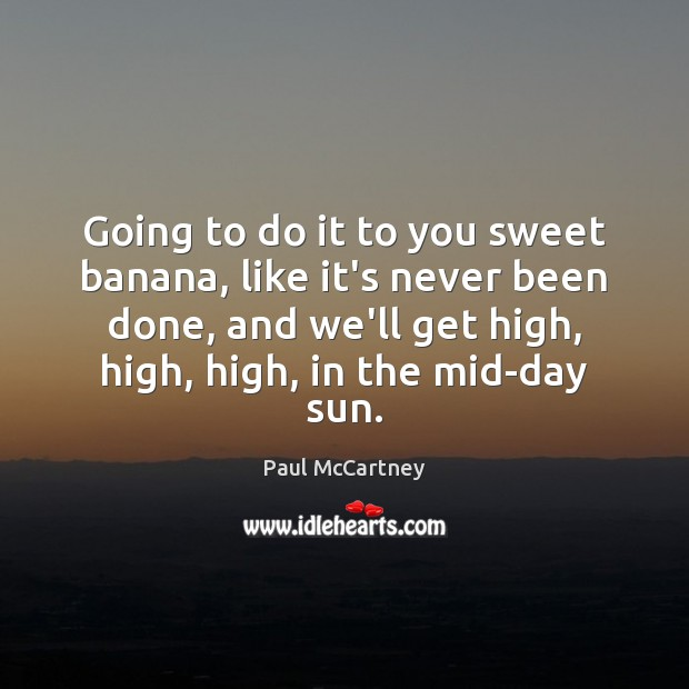Going to do it to you sweet banana, like it's never been Paul McCartney Picture Quote