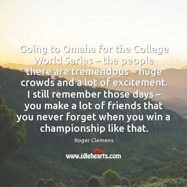 Going to omaha for the college world series – the people there are tremendous Roger Clemens Picture Quote