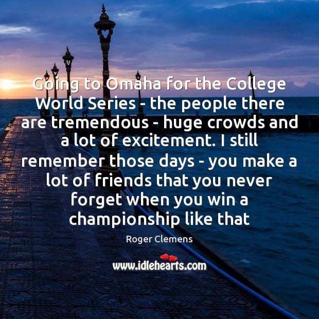 Going to Omaha for the College World Series – the people there Roger Clemens Picture Quote