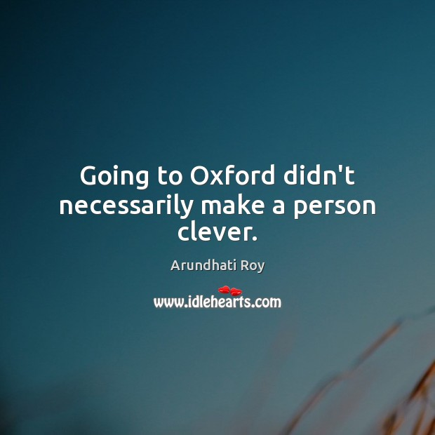 Going to Oxford didn't necessarily make a person clever. Arundhati Roy Picture Quote