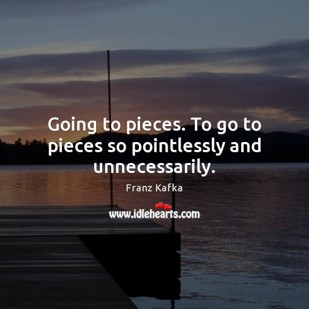 Going to pieces. To go to pieces so pointlessly and unnecessarily. Franz Kafka Picture Quote