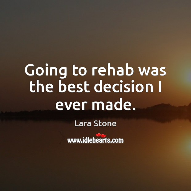 Lara Stone Picture Quote image saying: Going to rehab was the best decision I ever made.