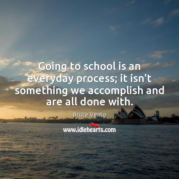 Image, Going to school is an everyday process; it isn't something we accomplish