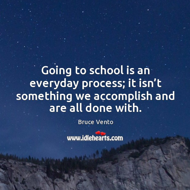 Image, Going to school is an everyday process; it isn't something we accomplish and are all done with.