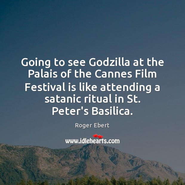 Going to see Godzilla at the Palais of the Cannes Film Festival Roger Ebert Picture Quote