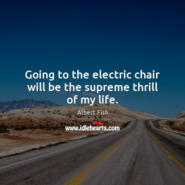 Image, Going to the electric chair will be the supreme thrill of my life.