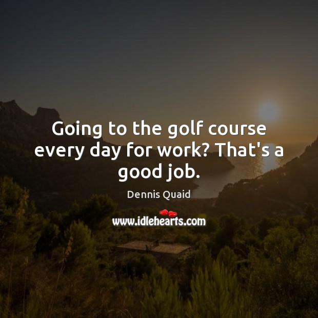 Going to the golf course every day for work? That's a good job. Image
