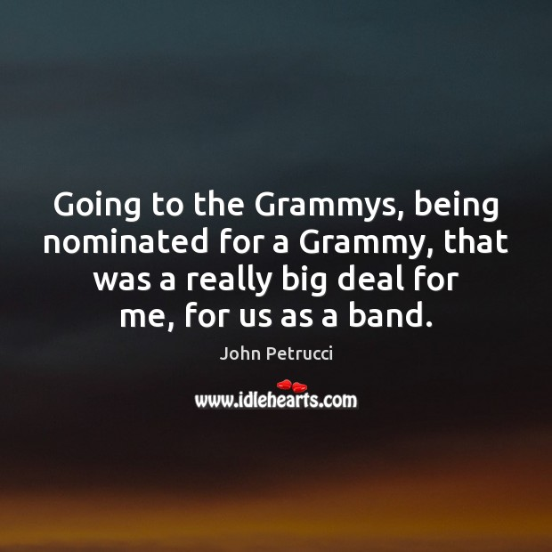 Going to the Grammys, being nominated for a Grammy, that was a John Petrucci Picture Quote